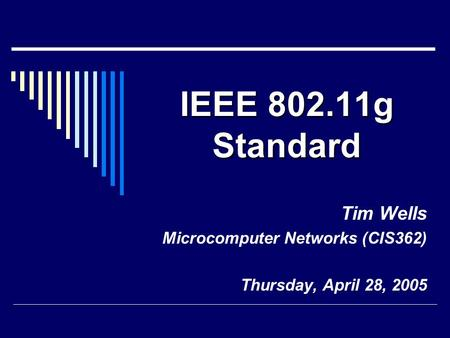 IEEE 802.11g Standard Tim Wells Microcomputer Networks (CIS362) Thursday, April 28, 2005.
