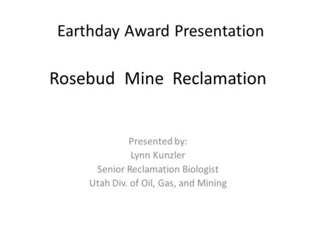 Earthday Award Presentation Presented by: Lynn Kunzler Senior Reclamation Biologist Utah Div. of Oil, Gas, and Mining Rosebud Mine Reclamation.