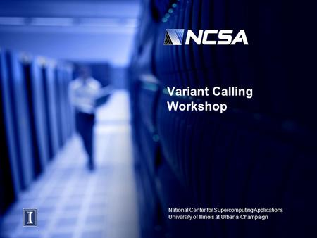 National Center for Supercomputing Applications University of Illinois at Urbana-Champaign Variant Calling Workshop.