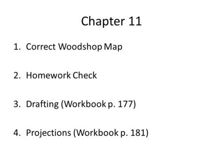 Chapter 11 1.Correct Woodshop Map 2.Homework Check 3.Drafting (Workbook p. 177) 4.Projections (Workbook p. 181)