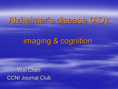 Wei Chen CCNI Journal Club Alzheimer's disease (AD): imaging & cognition imaging & cognition.