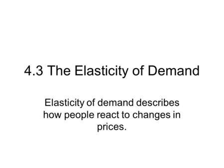 4.3 The Elasticity of Demand Elasticity of demand describes how people react to changes in prices.