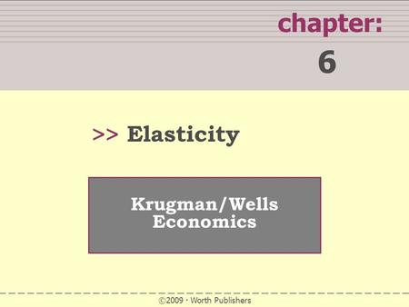 SUMMARY chapter: 6 >> Krugman/Wells Economics ©2009  Worth Publishers Elasticity.