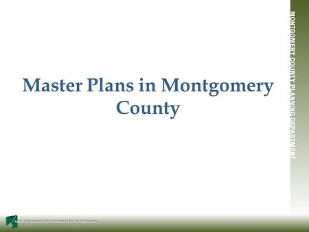 MONTGOMERY COUNTY PLANNING DEPARTMENT Maryland-National Capital Park and Planning Commission Master Plans in Montgomery County.