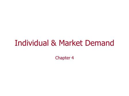 Individual & Market Demand Chapter 4. 4 main topics related to Individual & Market Demand 1. Use the Rational Choice model Derive an individual's demand.