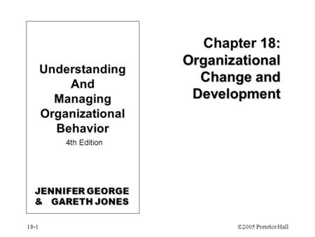 18-1©2005 Prentice Hall 18: Organizational Change and Development Chapter 18: Organizational Change and Development Understanding And Managing Organizational.