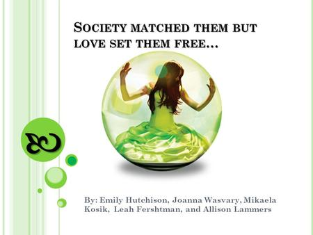 S OCIETY MATCHED THEM BUT LOVE SET THEM FREE … By: Emily Hutchison, Joanna Wasvary, Mikaela Kosik, Leah Fershtman, and Allison Lammers.