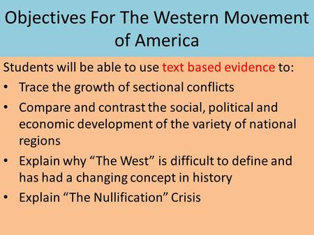 Objectives For The Western Movement of America Students will be able to use text based evidence to: Trace the growth of sectional conflicts Compare and.