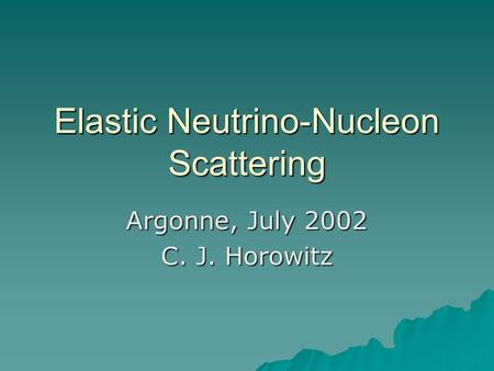 Elastic Neutrino-Nucleon Scattering Argonne, July 2002 C. J. Horowitz.