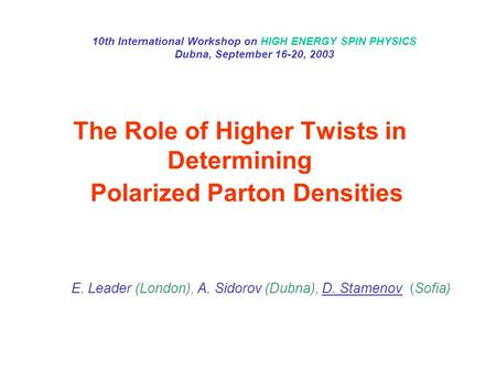The Role of Higher Twists in Determining Polarized Parton Densities E. Leader (London), A. Sidorov (Dubna), D. Stamenov (Sofia) 10th International Workshop.