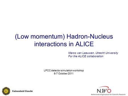 (Low momentum) Hadron-Nucleus interactions in ALICE Marco van Leeuwen, Utrecht University For the ALICE collaboration LPCC detector simulation workshop.
