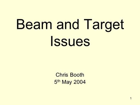 1 Beam and Target Issues Chris Booth 5 th May 2004.