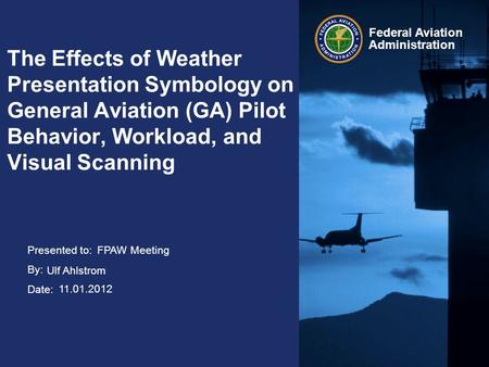 Presented to: By: Date: Federal Aviation Administration The Effects of Weather Presentation Symbology on General Aviation (GA) Pilot Behavior, Workload,