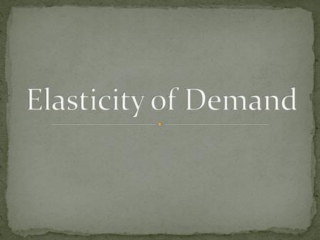 Elasticity of Demand- A measure of how consumers react to a change in price Inelastic- Your demand for a good that you will keep buying despite a price.