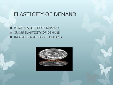 ELASTICITY OF DEMAND  PRICE ELASTICITY OF DEMAND  CROSS ELASTICITY OF DEMAND  INCOME ELASTICITY OF DEMAND.
