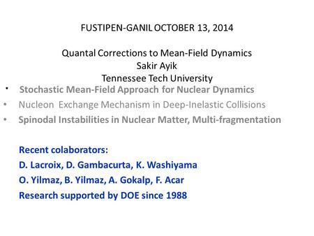 FUSTIPEN-GANIL OCTOBER 13, 2014 Quantal Corrections to Mean-Field Dynamics Sakir Ayik Tennessee Tech University Stochastic Mean-Field Approach for Nuclear.