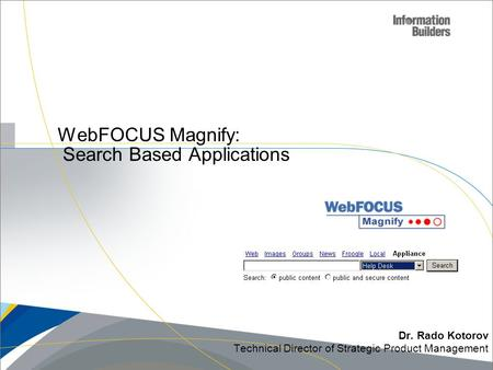 WebFOCUS Magnify: Search Based Applications Dr. Rado Kotorov Technical Director of Strategic Product Management.