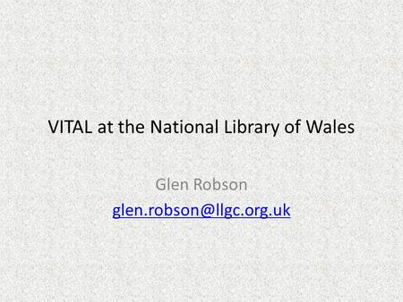 VITAL at the National Library of Wales Glen Robson