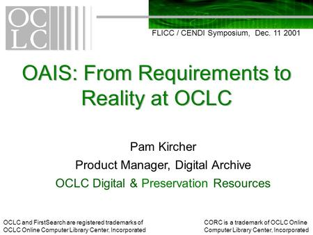 OAIS: From Requirements to Reality at OCLC FLICC / CENDI Symposium, Dec. 11 2001 Pam Kircher Product Manager, Digital Archive OCLC Digital & Preservation.