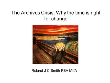 The Archives Crisis. Why the time is right for change Roland J C Smith FSA MIfA.
