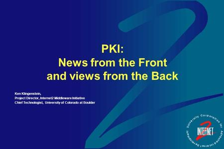 PKI: News from the Front and views from the Back Ken Klingenstein, Project Director, Internet2 Middleware Initiative Chief Technologist, University of.