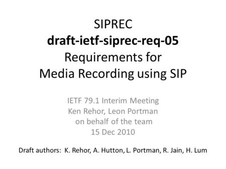 SIPREC draft-ietf-siprec-req-05 Requirements for Media Recording using SIP Draft authors: K. Rehor, A. Hutton, L. Portman, R. Jain, H. Lum IETF 79.1 Interim.