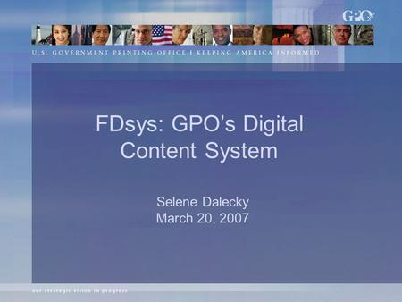 Selene Dalecky March 20, 2007 FDsys: GPO's Digital Content System.