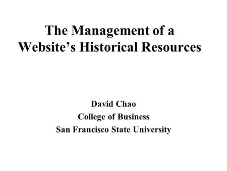 The Management of a Website's Historical Resources David Chao College of Business San Francisco State University.