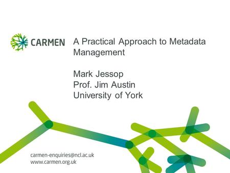 A Practical Approach to Metadata Management Mark Jessop Prof. Jim Austin University of York.