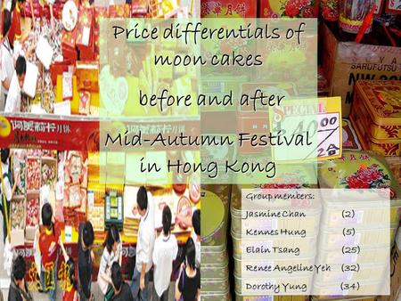 Price differentials of moon cakes before and after before and after Mid-Autumn Festival in Hong Kong Group members: Jasmine Chan (2) Kennes Hung (5) Elain.