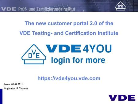 Präsentation The new customer portal 2.0 of the VDE Testing- and Certification Institute https://vde4you.vde.com Issue: 01.04.2011 Originator: F. Thomas.