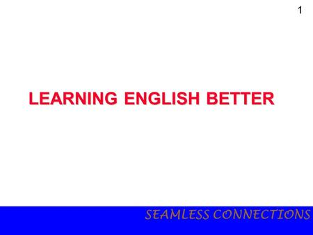 1 SEAMLESS CONNECTIONS LEARNING <strong>ENGLISH</strong> BETTER. 2 SEAMLESS CONNECTIONS <strong>English</strong> may be a foreign language, but we cannot deny its importance <strong>in</strong> today's.
