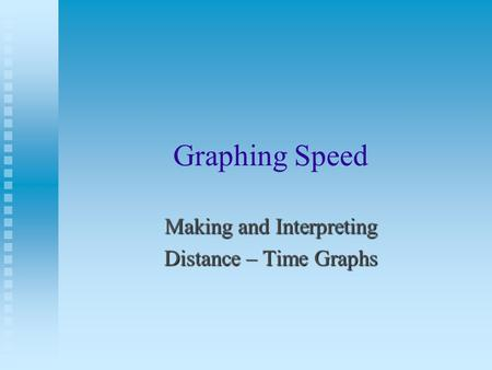 Graphing Speed Making and Interpreting Distance – Time Graphs.