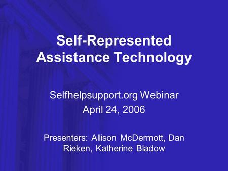 Self-Represented Assistance Technology Selfhelpsupport.org Webinar April 24, 2006 Presenters: Allison McDermott, Dan Rieken, Katherine Bladow.