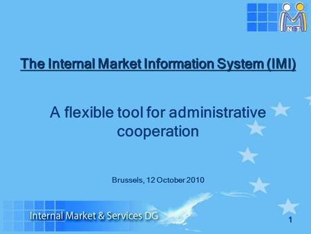 1 The Internal Market Information System (IMI) A flexible tool for administrative cooperation Brussels, 12 October 2010.