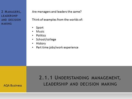 2.1.1 U NDERSTANDING MANAGEMENT, LEADERSHIP AND DECISION MAKING AQA Business 2 M ANAGERS, LEADERSHIP AND DECISION MAKING Are managers and leaders the same?