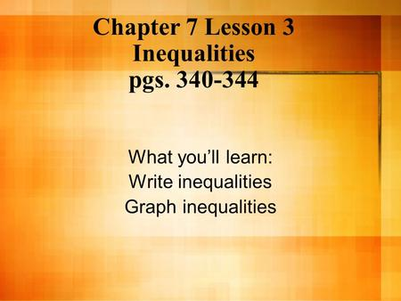 Chapter 7 Lesson 3 Inequalities pgs. 340-344 What you'll learn: Write inequalities Graph inequalities.