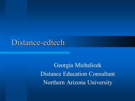 Distance-edtech Georgia Michalicek Distance Education Consultant Northern Arizona University.