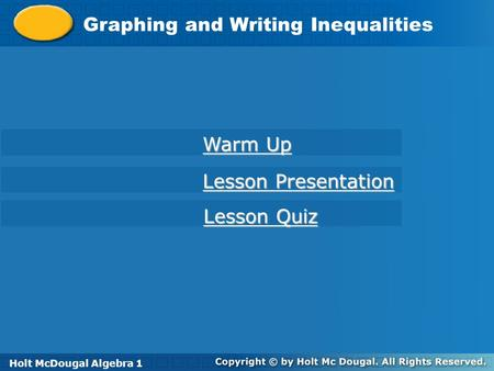 Holt McDougal Algebra 1 Graphing and Writing Inequalities Holt Algebra 1 Warm Up Warm Up Lesson Presentation Lesson Presentation Lesson Quiz Lesson Quiz.