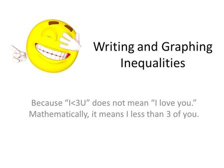 "Writing and Graphing Inequalities Because ""I<3U"" does not mean ""I love you."" Mathematically, it means I less than 3 of you."