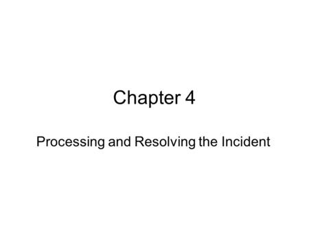 Chapter 4 Processing and Resolving the Incident. Problem Solving Process used to arrive at a solution to a difficult or disruptive situation Problem Solving.