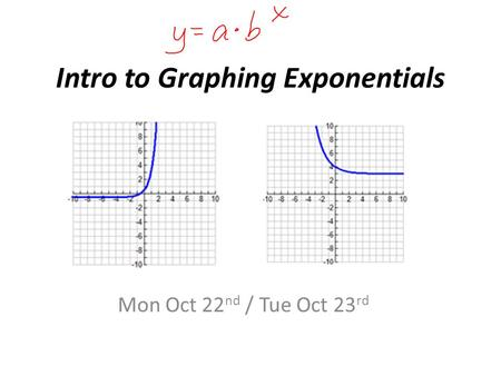 Intro to Graphing Exponentials Mon Oct 22 nd / Tue Oct 23 rd.