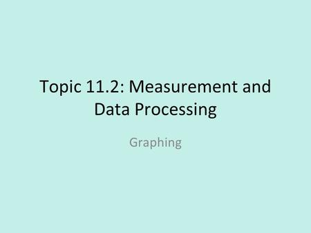 Topic 11.2: Measurement and Data Processing Graphing.