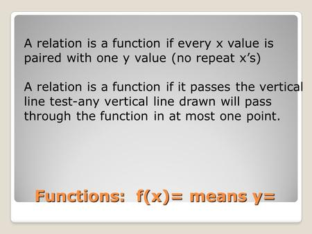 Functions: f(x)= means y= A relation is a function if every x value is paired with one y value (no repeat x's) A relation is a function if it passes the.