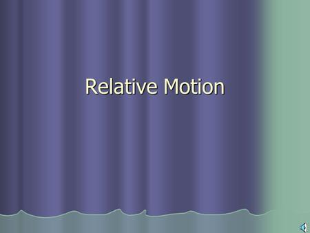 Relative Motion Frames of Reference Object or point from which motion is determined Object or point from which motion is determined Most common is the.