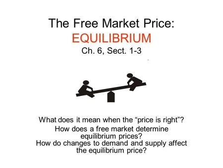 "The Free Market Price: EQUILIBRIUM Ch. 6, Sect. 1-3 What does it mean when the ""price is right""? How does a free market determine equilibrium prices? How."