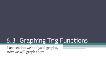 6.3 Graphing Trig Functions Last section we analyzed graphs, now we will graph them.