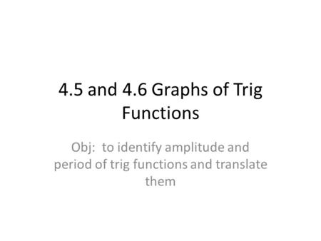4.5 and 4.6 Graphs of Trig Functions Obj: to identify amplitude and period of trig functions and translate them.