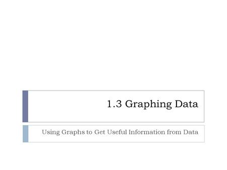 1.3 Graphing Data Using Graphs to Get Useful Information from Data.