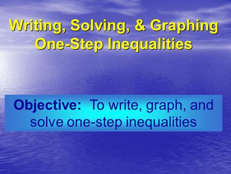 Objective: To write, graph, and solve one-step inequalities Writing, Solving, & Graphing One-Step Inequalities.